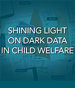 Shining Light on Dark Data in Child Welfare